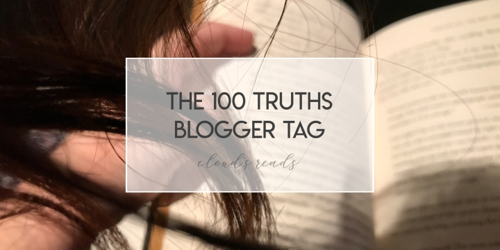 The 100 Truths Blogger Tag (because oversharing is a thing that I do even with people that I know for exactly two seconds)